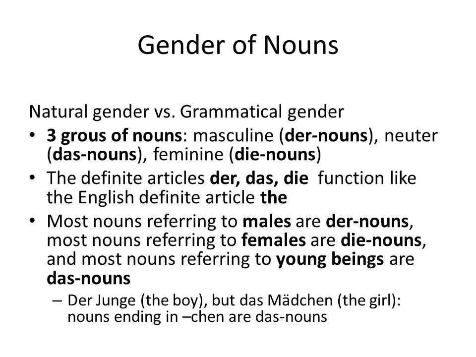 Genders and Nouns MasculineNeuterFeminine der Manndas Kinddie Frau der Computerdas Radiodie Lampe All nouns in German take the gender of either masculine, neuter or feminine Capitalize ALL nouns in German ALL THE TIME!