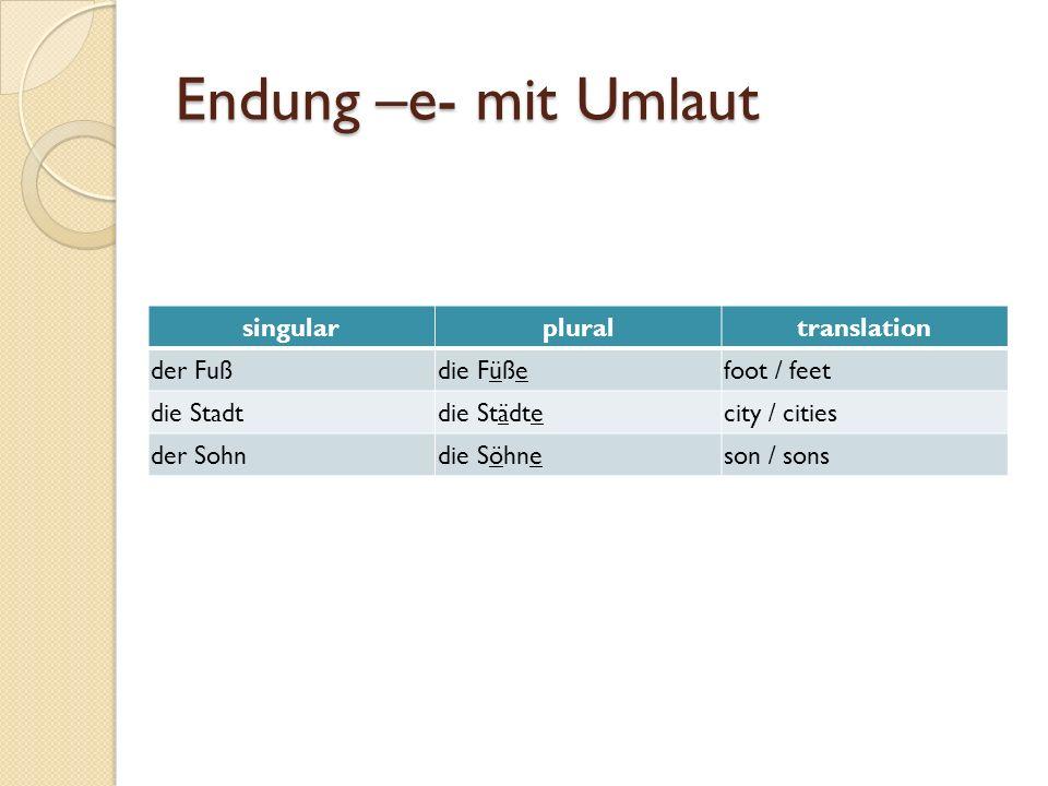 Endung –e- mit Umlaut singularpluraltranslation der Fußdie Füßefoot / feet die Stadtdie Städtecity / cities der Sohndie Söhneson / sons