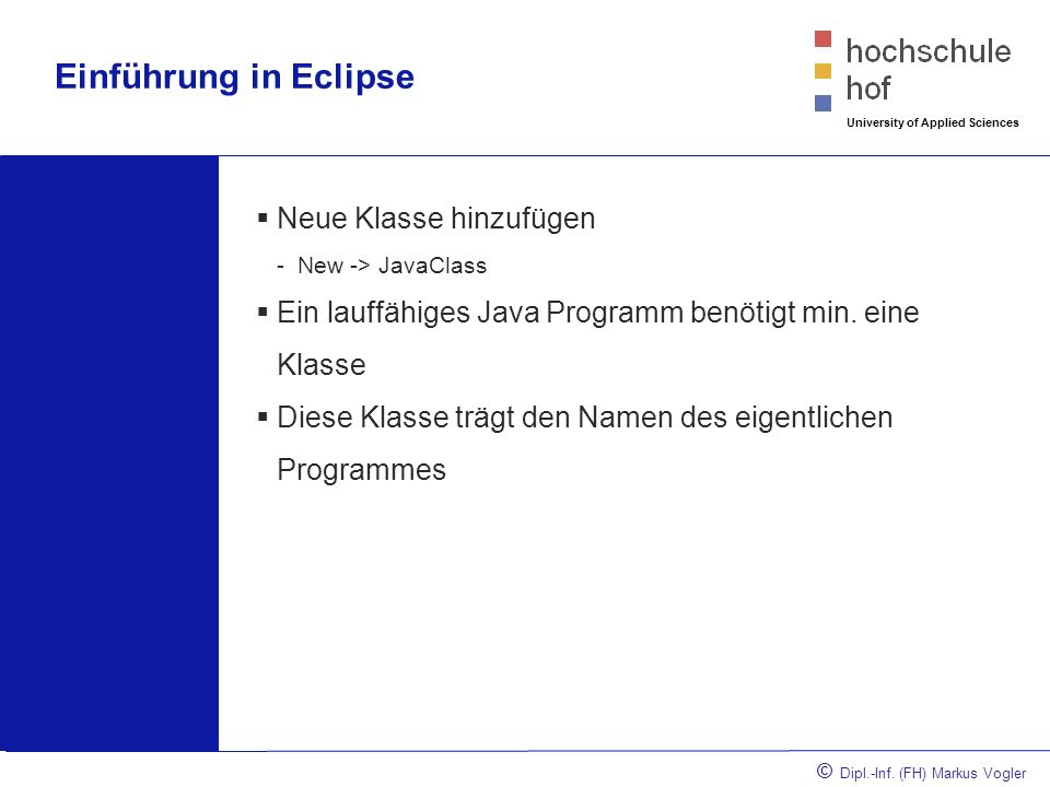 © Dipl.-Inf. (FH) Markus Vogler University of Applied Sciences Einführung in Eclipse Neue Klasse hinzufügen -New -> JavaClass Ein lauffähiges Java Pro