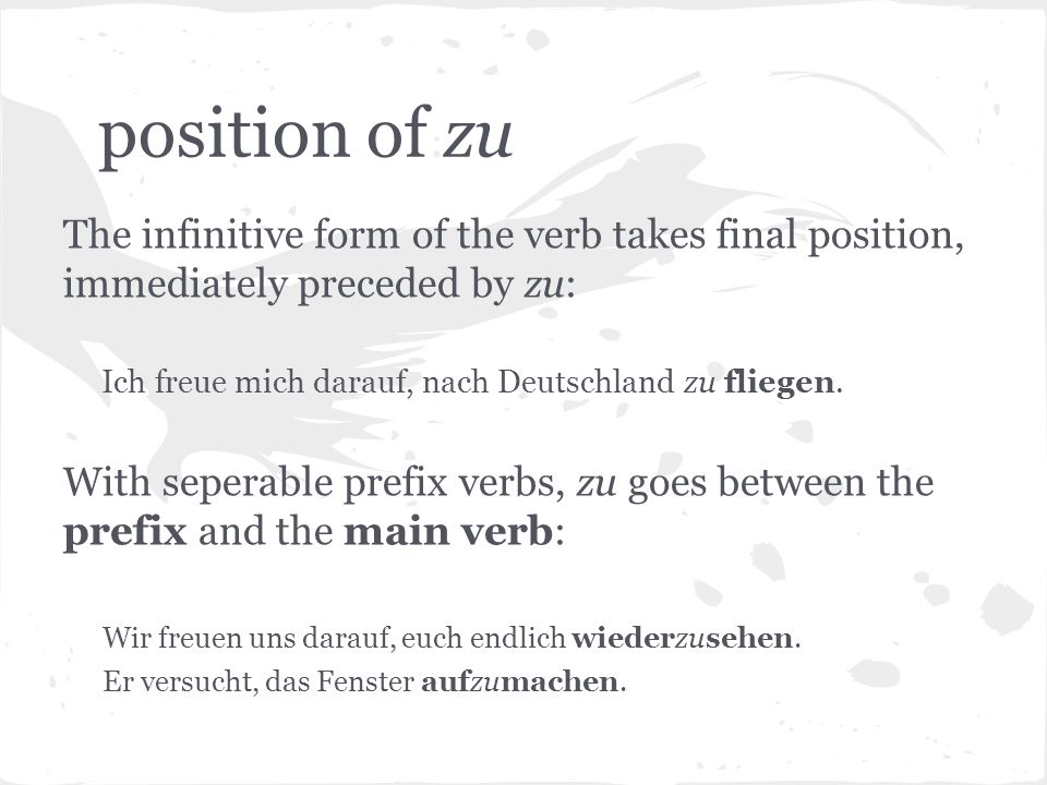 position of zu The infinitive form of the verb takes final position, immediately preceded by zu: Ich freue mich darauf, nach Deutschland zu fliegen. W