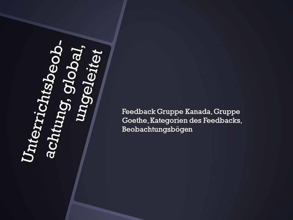 Unterrichtsbeob- achtung, global, ungeleitet Feedback Gruppe Kanada, Gruppe Goethe, Kategorien des Feedbacks, Beobachtungsbögen