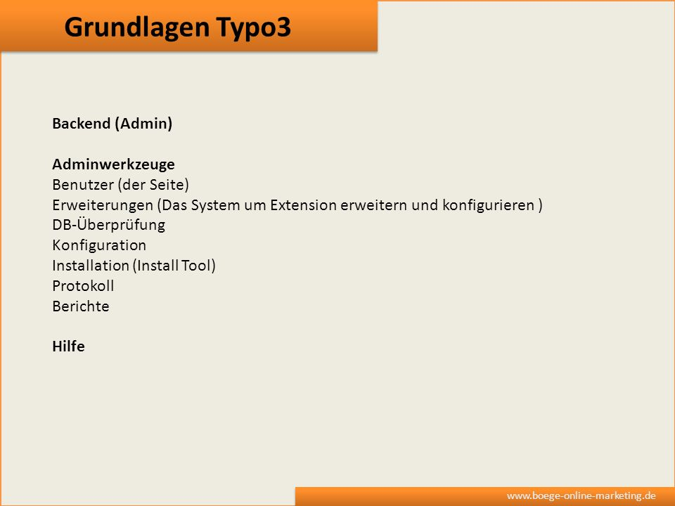 Grundlagen Typo3 www.boege-online-marketing.de Backend (Admin) Adminwerkzeuge Benutzer (der Seite) Erweiterungen (Das System um Extension erweitern un