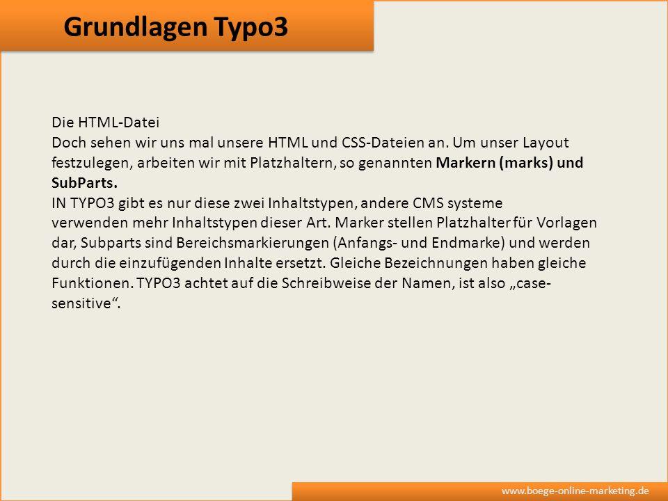 Grundlagen Typo3 www.boege-online-marketing.de Die HTML-Datei Doch sehen wir uns mal unsere HTML und CSS-Dateien an. Um unser Layout festzulegen, arbe