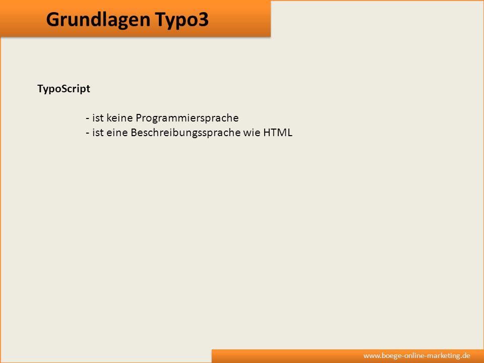 Grundlagen Typo3 www.boege-online-marketing.de TypoScript - ist keine Programmiersprache - ist eine Beschreibungssprache wie HTML