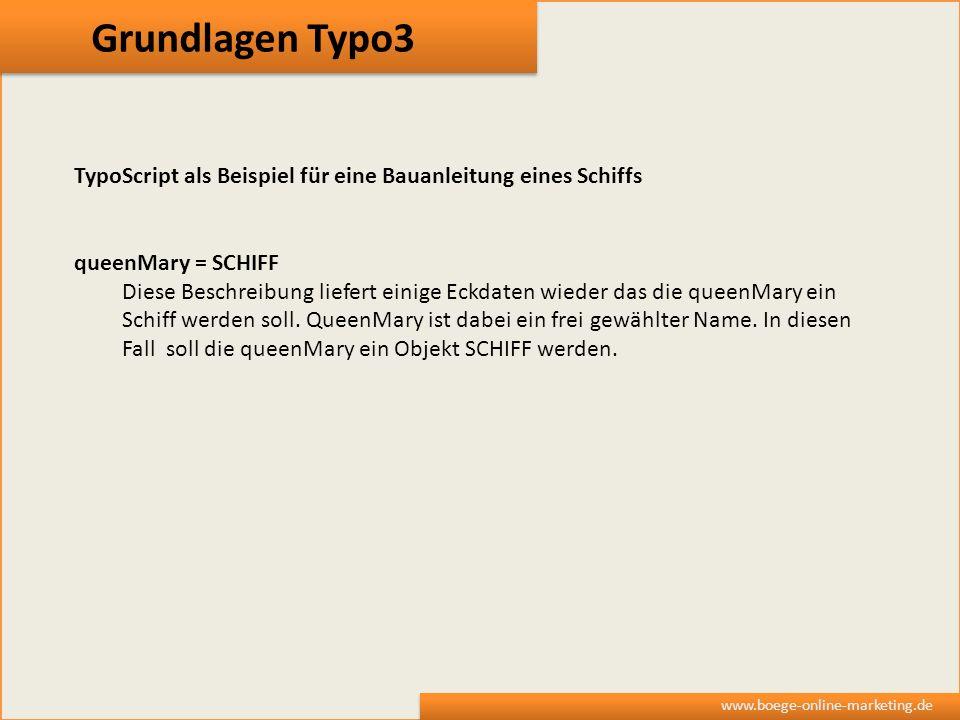 Grundlagen Typo3 www.boege-online-marketing.de TypoScript als Beispiel für eine Bauanleitung eines Schiffs queenMary = SCHIFF Diese Beschreibung liefe