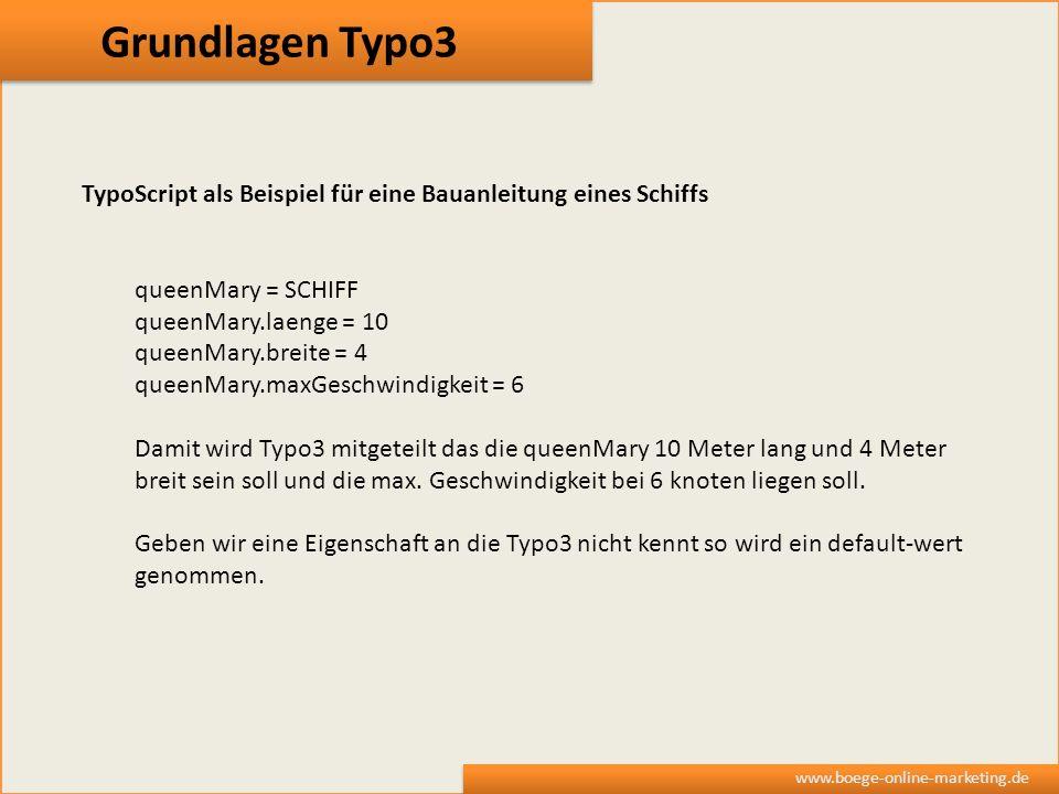 Grundlagen Typo3 www.boege-online-marketing.de TypoScript als Beispiel für eine Bauanleitung eines Schiffs queenMary = SCHIFF queenMary.laenge = 10 qu