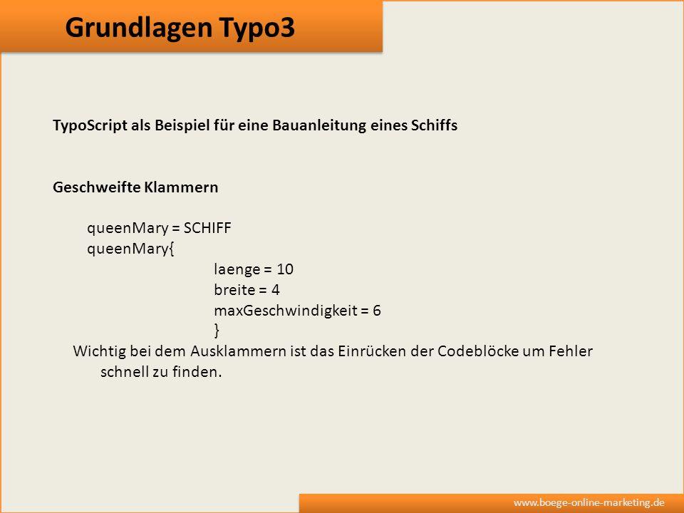 Grundlagen Typo3 www.boege-online-marketing.de TypoScript als Beispiel für eine Bauanleitung eines Schiffs Geschweifte Klammern queenMary = SCHIFF que