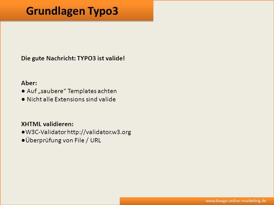 Grundlagen Typo3 www.boege-online-marketing.de Die gute Nachricht: TYPO3 ist valide! Aber: Auf saubere Templates achten Nicht alle Extensions sind val