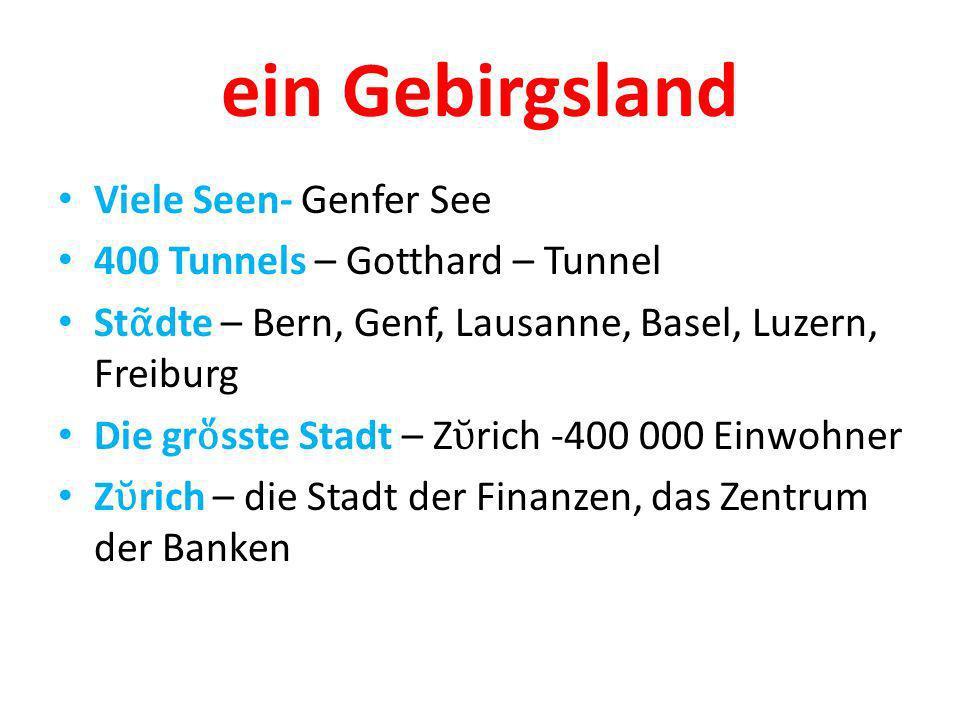 ein Gebirgsland Viele Seen- Genfer See 400 Tunnels – Gotthard – Tunnel St dte – Bern, Genf, Lausanne, Basel, Luzern, Freiburg Die gr sste Stadt – Z rich -400 000 Einwohner Z rich – die Stadt der Finanzen, das Zentrum der Banken