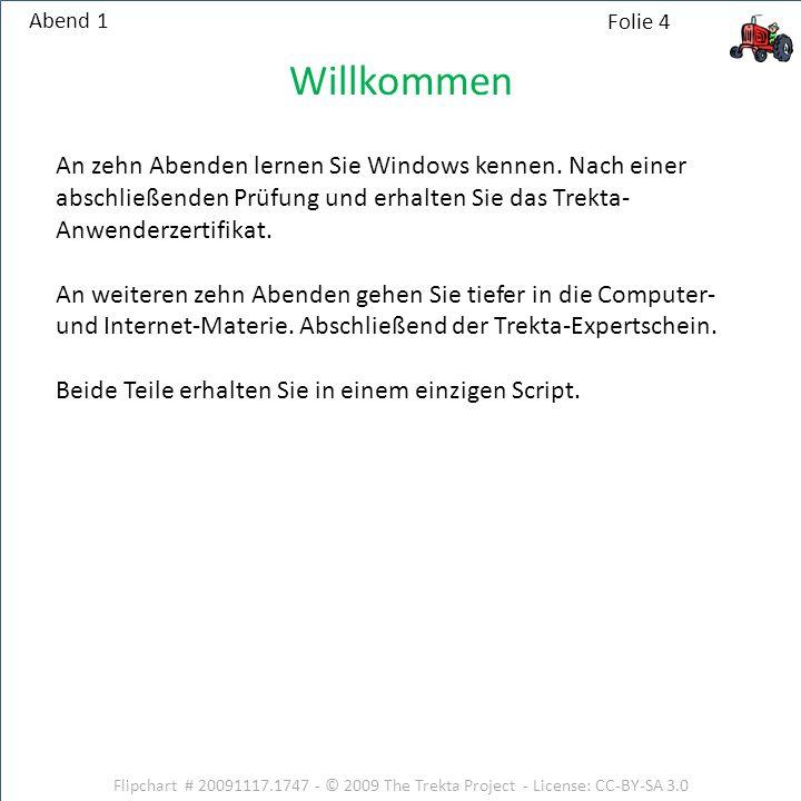 Flipchart # 20091117.1747 - © 2009 The Trekta Project - License: CC-BY-SA 3.0 Abend 1 Willkommen An zehn Abenden lernen Sie Windows kennen. Nach einer