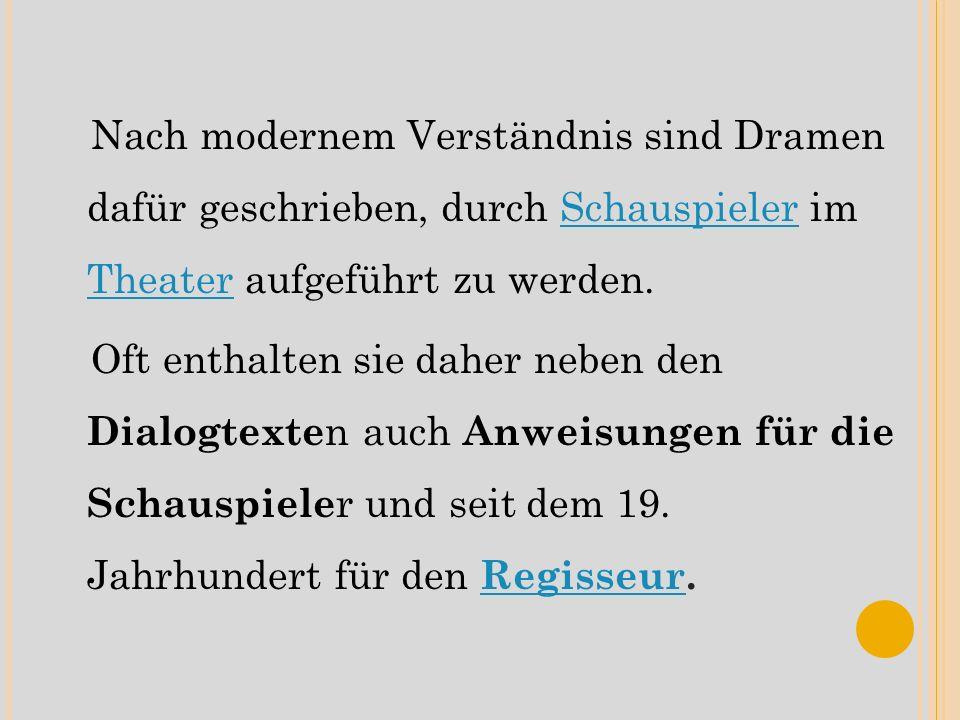 Nach modernem Verständnis sind Dramen dafür geschrieben, durch Schauspieler im Theater aufgeführt zu werden.Schauspieler Theater Oft enthalten sie daher neben den Dialogtexte n auch Anweisungen für die Schauspiele r und seit dem 19.