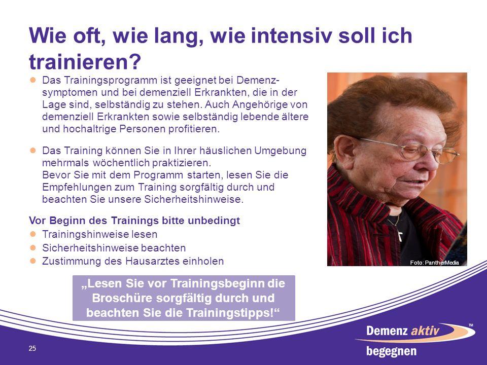 Wie oft, wie lang, wie intensiv soll ich trainieren? 25 Das Trainingsprogramm ist geeignet bei Demenz- symptomen und bei demenziell Erkrankten, die in