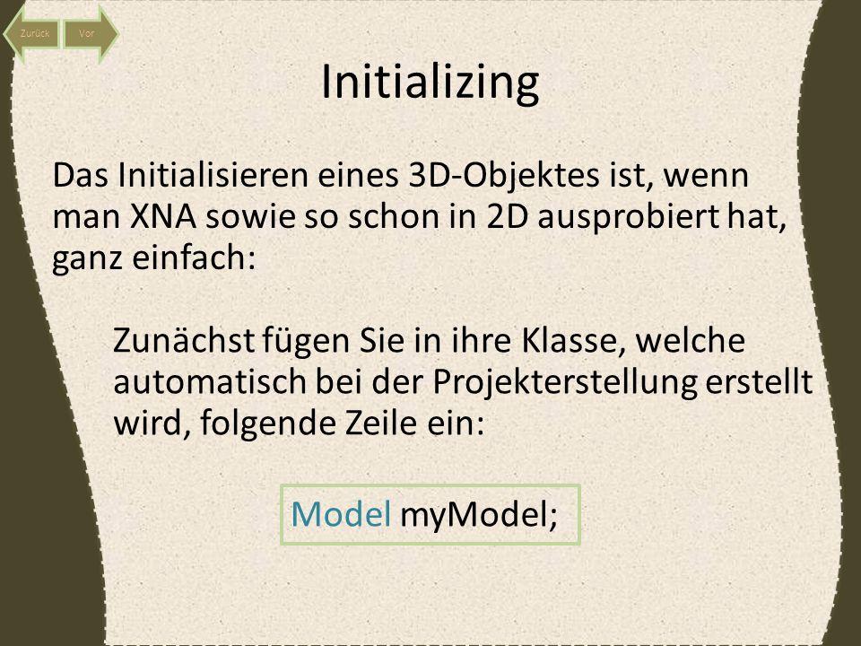Initializing Das Initialisieren eines 3D-Objektes ist, wenn man XNA sowie so schon in 2D ausprobiert hat, ganz einfach: Zunächst fügen Sie in ihre Klasse, welche automatisch bei der Projekterstellung erstellt wird, folgende Zeile ein: Model myModel;