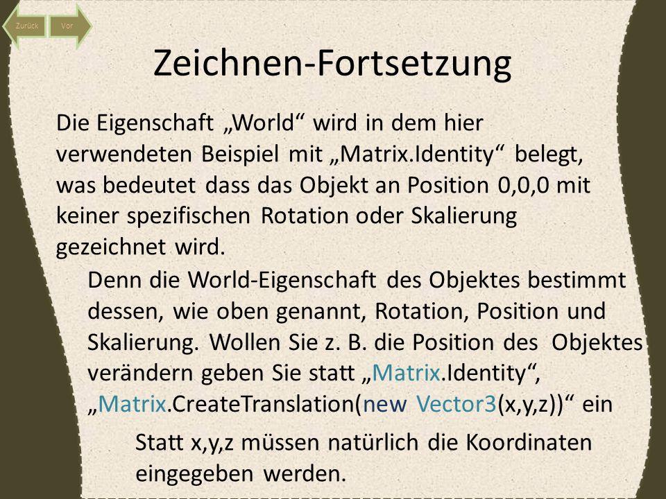 Zeichnen-Fortsetzung Die Eigenschaft World wird in dem hier verwendeten Beispiel mit Matrix.Identity belegt, was bedeutet dass das Objekt an Position 0,0,0 mit keiner spezifischen Rotation oder Skalierung gezeichnet wird.