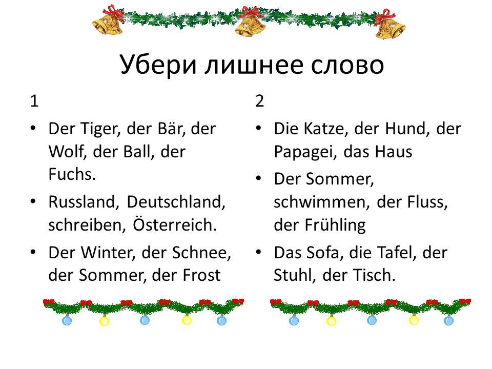 Убери лишнее слово 1 Der Tiger, der Bär, der Wolf, der Ball, der Fuchs. Russland, Deutschland, schreiben, Österreich. Der Winter, der Schnee, der Somm