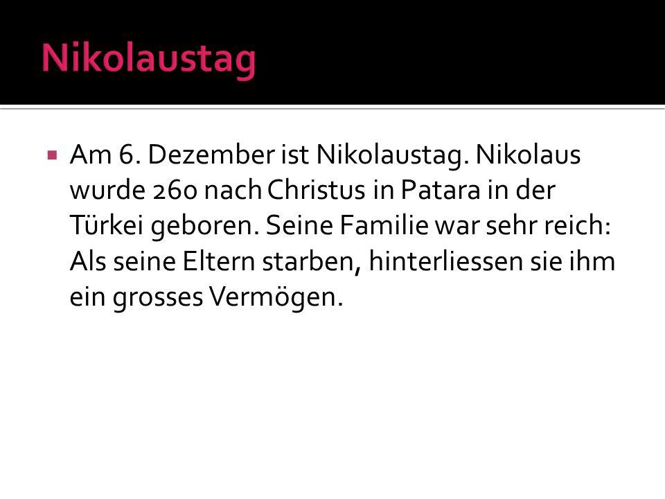 Am 6. Dezember ist Nikolaustag. Nikolaus wurde 260 nach Christus in Patara in der Türkei geboren. Seine Familie war sehr reich: Als seine Eltern starb
