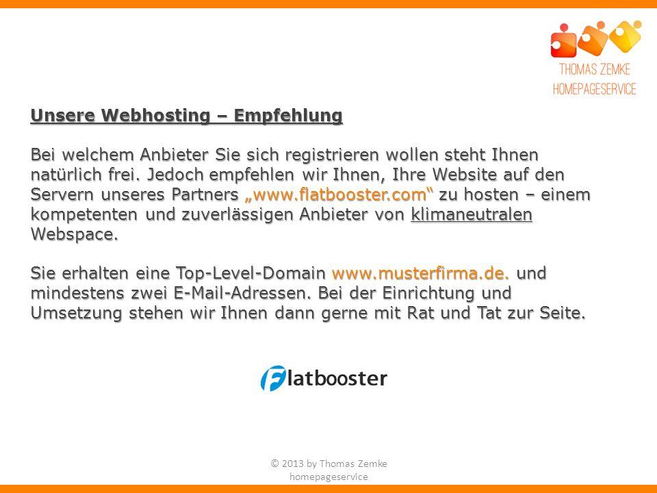 © 2013 by Thomas Zemke homepageservice Unsere Webhosting – Empfehlung Bei welchem Anbieter Sie sich registrieren wollen steht Ihnen natürlich frei.
