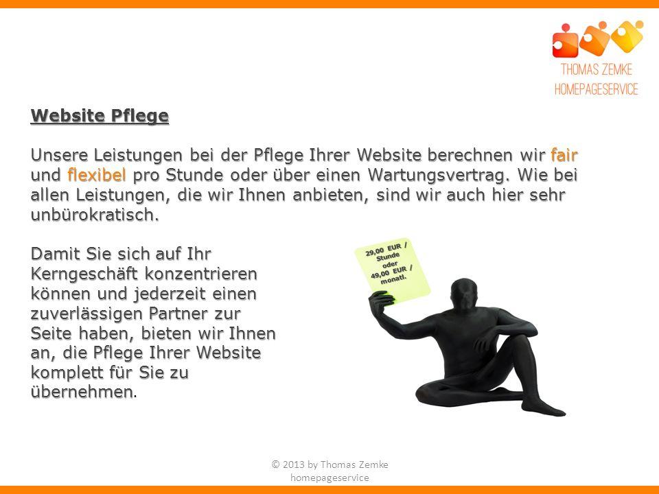 © 2013 by Thomas Zemke homepageservice Website Pflege Unsere Leistungen bei der Pflege Ihrer Website berechnen wir fair und flexibel pro Stunde oder über einen Wartungsvertrag.