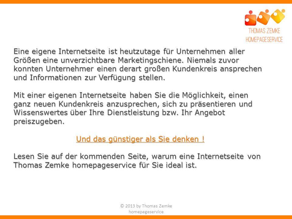 © 2013 by Thomas Zemke homepageservice Wir möchten uns Ihnen heute für die Konzeption, Gestaltung und Realisierung Ihres neuen Internetauftritts empfehlen.