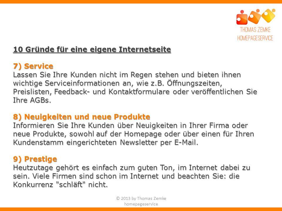 © 2013 by Thomas Zemke homepageservice 10 Gründe für eine eigene Internetseite 7) Service Lassen Sie Ihre Kunden nicht im Regen stehen und bieten ihnen wichtige Serviceinformationen an, wie z.B.