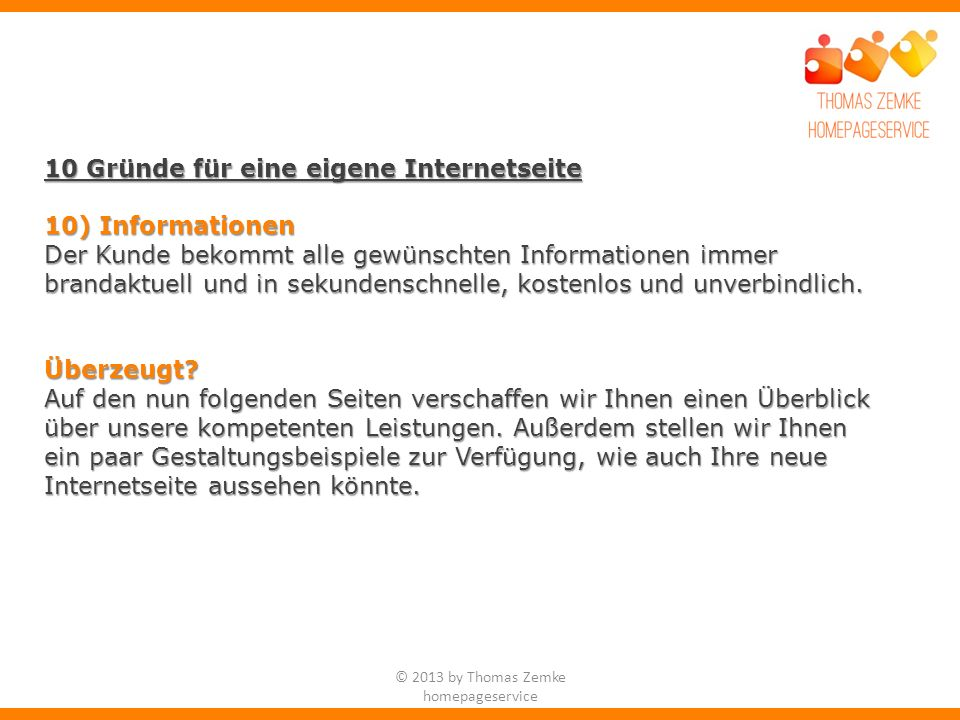 © 2013 by Thomas Zemke homepageservice 10 Gründe für eine eigene Internetseite 10) Informationen Der Kunde bekommt alle gewünschten Informationen immer brandaktuell und in sekundenschnelle, kostenlos und unverbindlich.