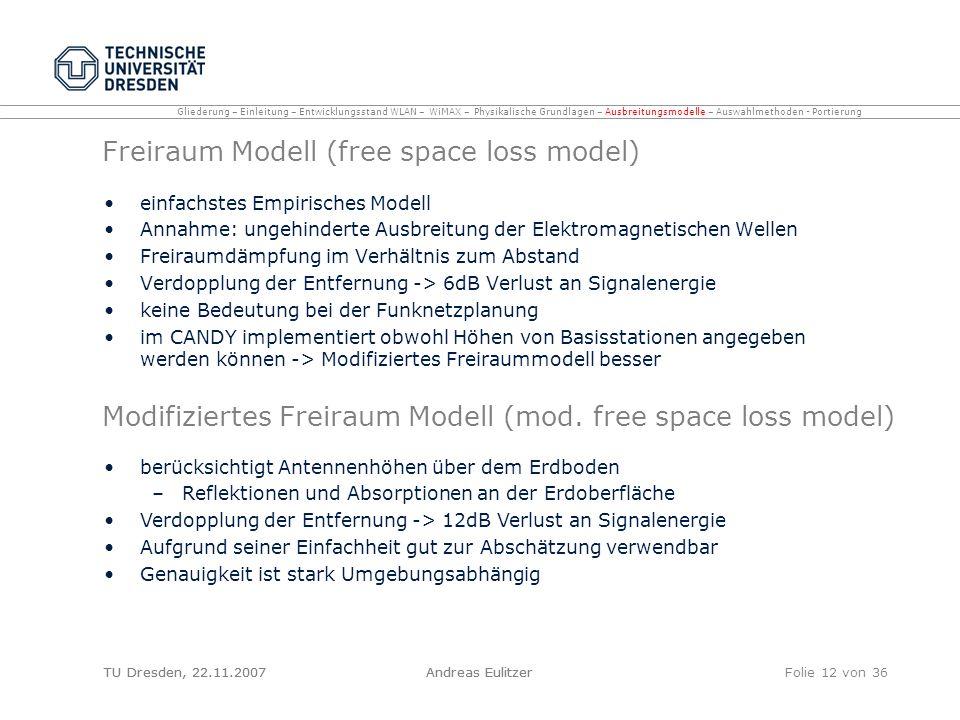 TU Dresden, 22.11.2007Andreas EulitzerFolie 12 von 36 Freiraum Modell (free space loss model) einfachstes Empirisches Modell Annahme: ungehinderte Aus