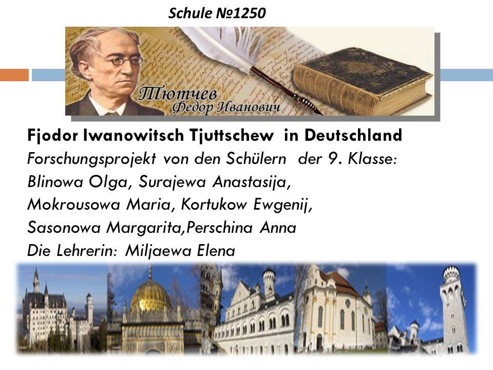 Schule 1250 Fjodor Iwanowitsch Tjuttschew in Deutschland Forschungsprojekt von den Schülern der 9. Klasse: Blinowa Olga, Surajewa Anastasija, Mokrouso