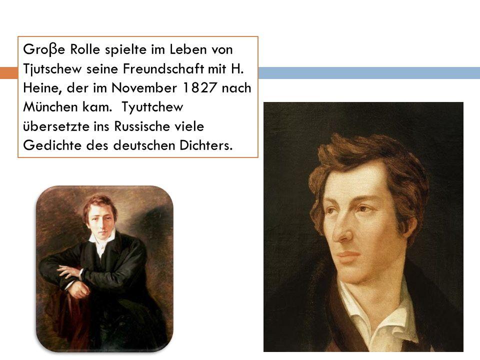 Gro β e Rolle spielte im Leben von Tjutschew seine Freundschaft mit H. Heine, der im November 1827 nach München kam. Tyuttchew übersetzte ins Russisch