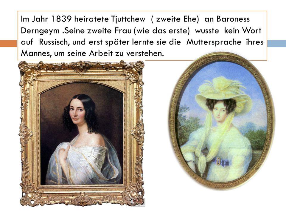 Im Jahr 1839 heiratete Tjuttchew ( zweite Ehe) an Baroness Derngeym.Seine zweite Frau (wie das erste) wusste kein Wort auf Russisch, und erst später l