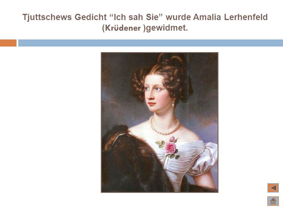 Tjuttschews Gedicht Ich sah Sie wurde Amalia Lerhenfeld ( Krüdener )gewidmet.