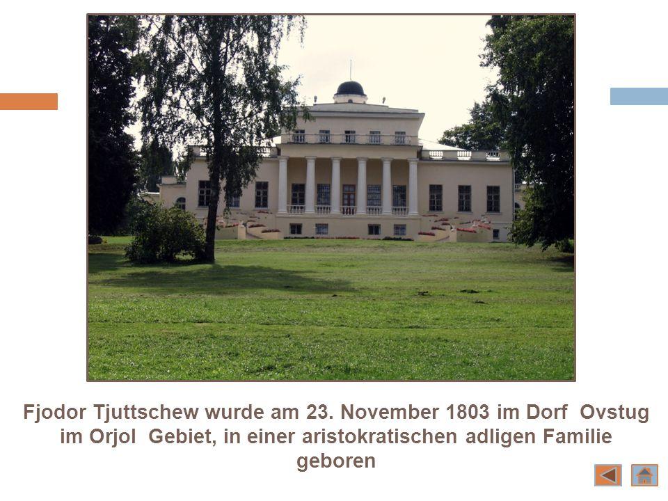 Fjodor Tjuttschew wurde am 23. November 1803 im Dorf Ovstug im Orjol Gebiet, in einer aristokratischen adligen Familie geboren