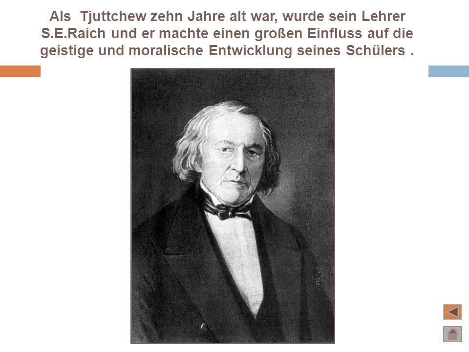 Als Tjuttchew zehn Jahre alt war, wurde sein Lehrer S.E.Raich und er machte einen großen Einfluss auf die geistige und moralische Entwicklung seines S