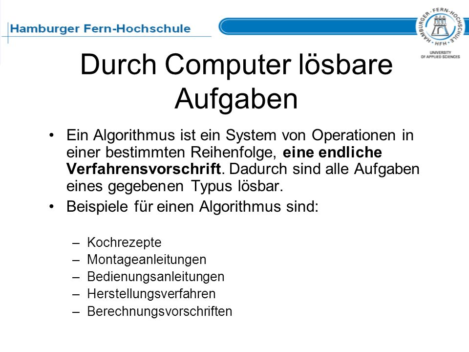 Durch Computer lösbare Aufgaben Ein Algorithmus ist ein System von Operationen in einer bestimmten Reihenfolge, eine endliche Verfahrensvorschrift. Da