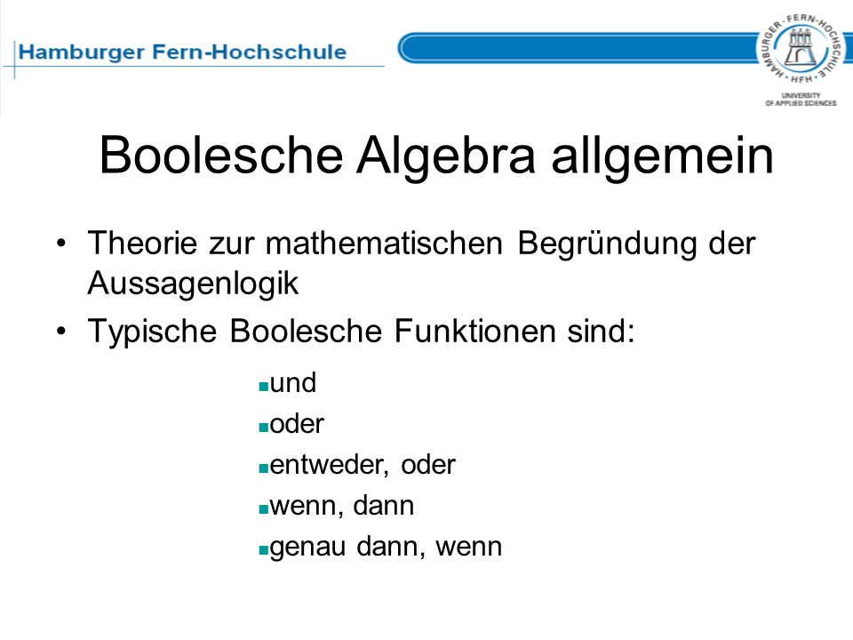 Boolesche Algebra allgemein Theorie zur mathematischen Begründung der Aussagenlogik Typische Boolesche Funktionen sind: und oder entweder, oder wenn,