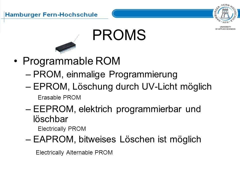 PROMS Programmable ROM –PROM, einmalige Programmierung –EPROM, Löschung durch UV-Licht möglich Erasable PROM –EEPROM, elektrich programmierbar und lös
