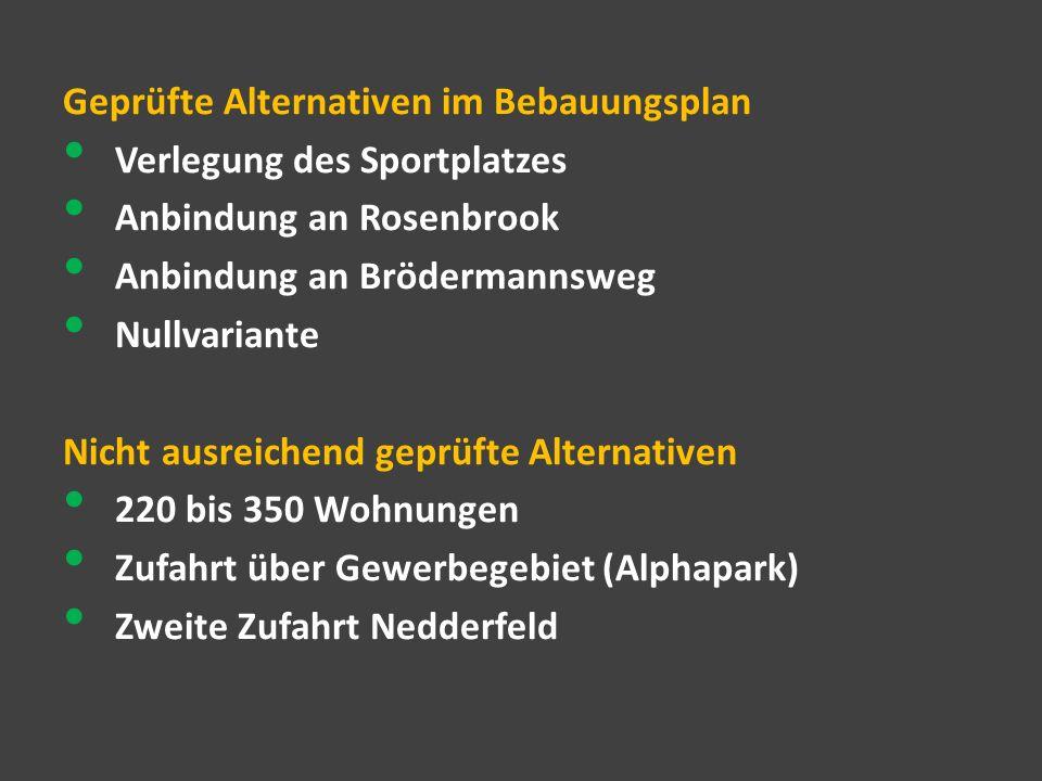 Geprüfte Alternativen im Bebauungsplan Verlegung des Sportplatzes Anbindung an Rosenbrook Anbindung an Brödermannsweg Nullvariante Nicht ausreichend geprüfte Alternativen 220 bis 350 Wohnungen Zufahrt über Gewerbegebiet (Alphapark) Zweite Zufahrt Nedderfeld