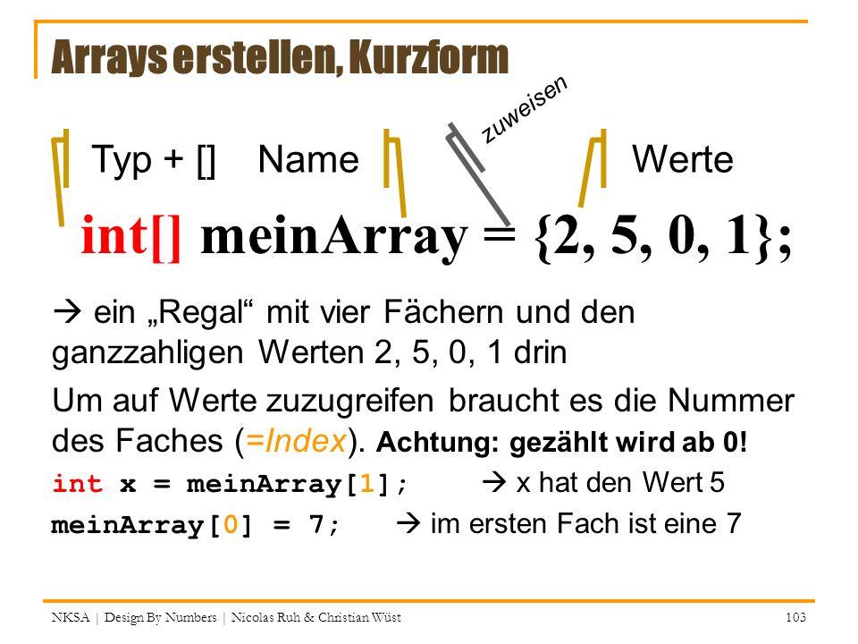 Arrays erstellen, Kurzform int[] meinArray = {2, 5, 0, 1}; NameTyp + []Werte zuweisen NKSA | Design By Numbers | Nicolas Ruh & Christian Wüst 103 ein