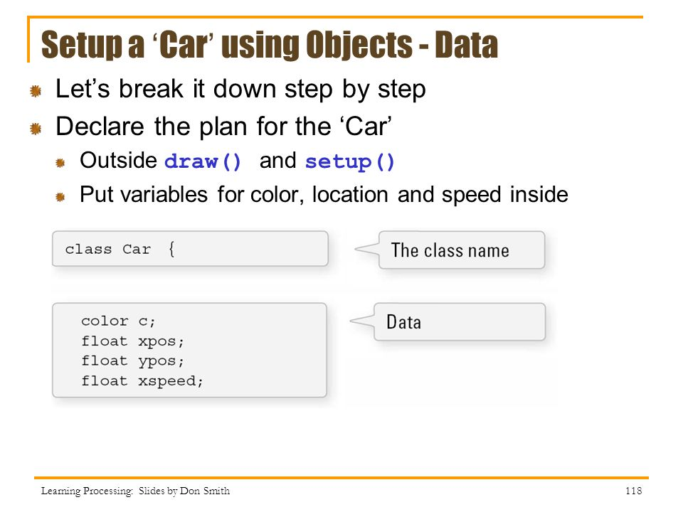 Setup a Car using Objects - Data Learning Processing: Slides by Don Smith 118 Lets break it down step by step Declare the plan for the Car Outside draw() and setup() Put variables for color, location and speed inside