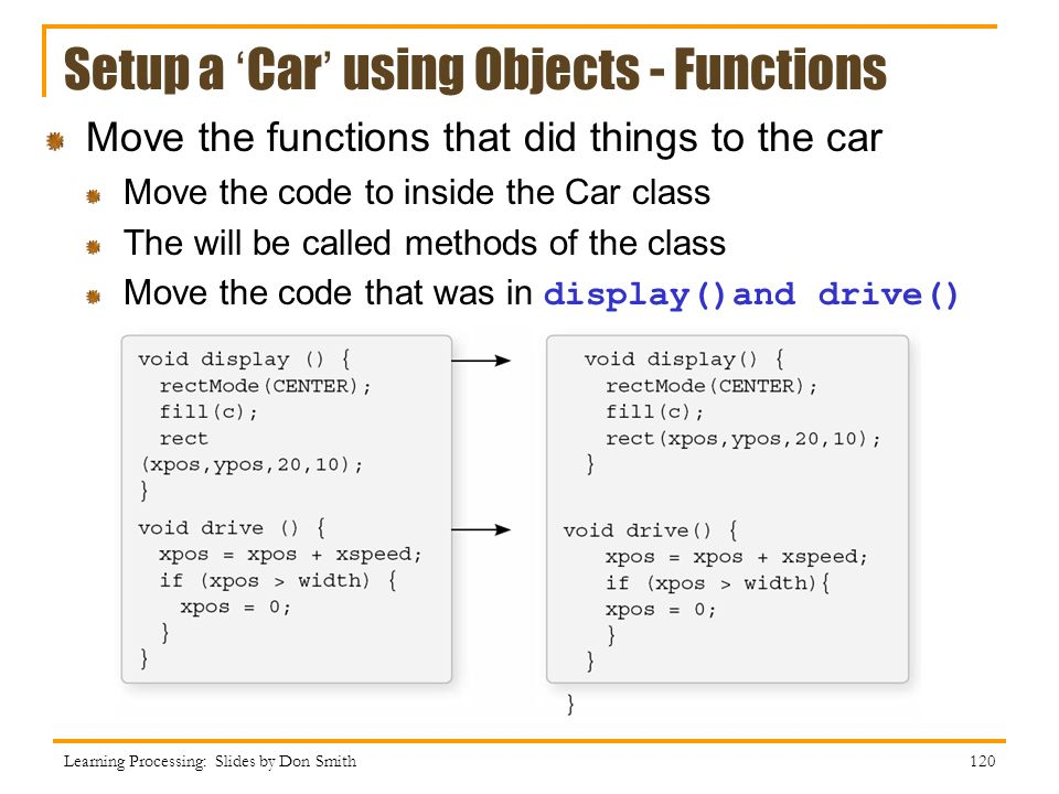 Setup a Car using Objects - Functions Learning Processing: Slides by Don Smith 120 Move the functions that did things to the car Move the code to inside the Car class The will be called methods of the class Move the code that was in display()and drive()