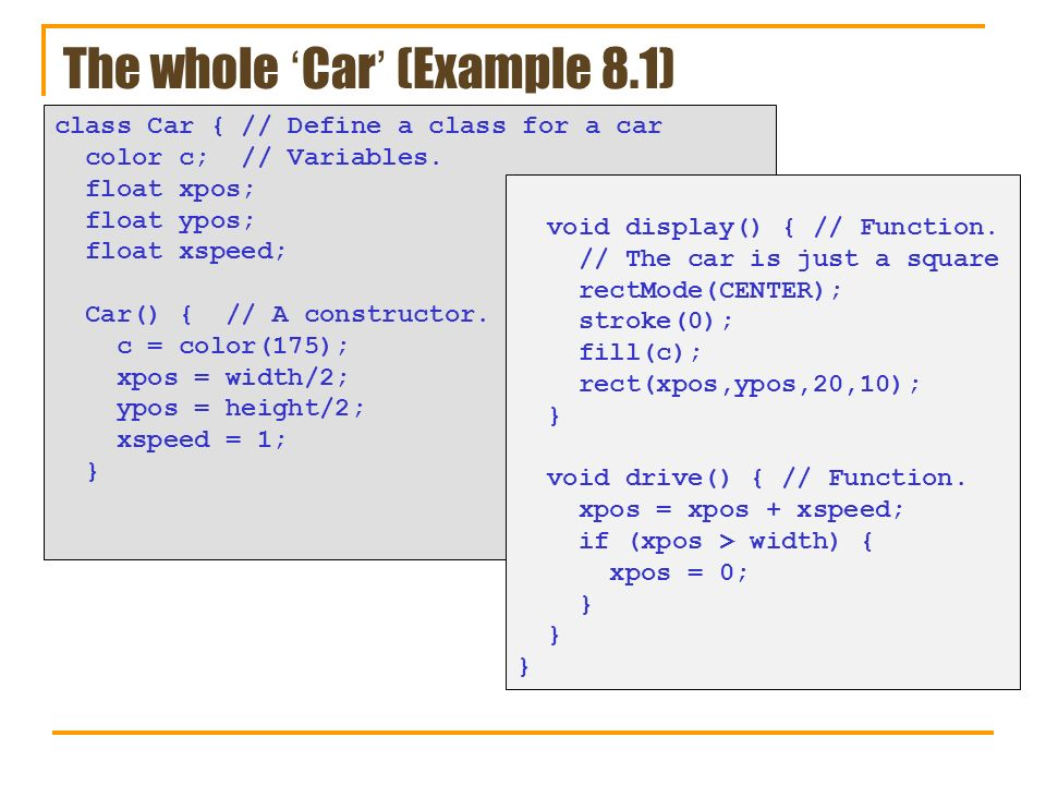 The whole Car (Example 8.1) class Car { // Define a class for a car color c; // Variables.