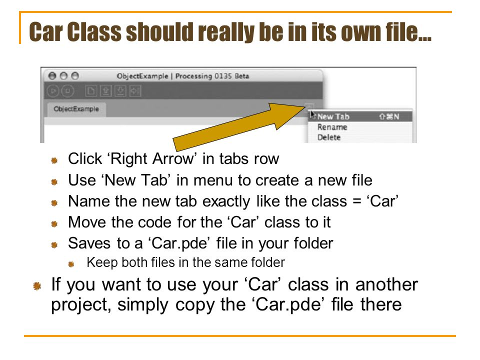 Car Class should really be in its own file… Click Right Arrow in tabs row Use New Tab in menu to create a new file Name the new tab exactly like the class = Car Move the code for the Car class to it Saves to a Car.pde file in your folder Keep both files in the same folder If you want to use your Car class in another project, simply copy the Car.pde file there