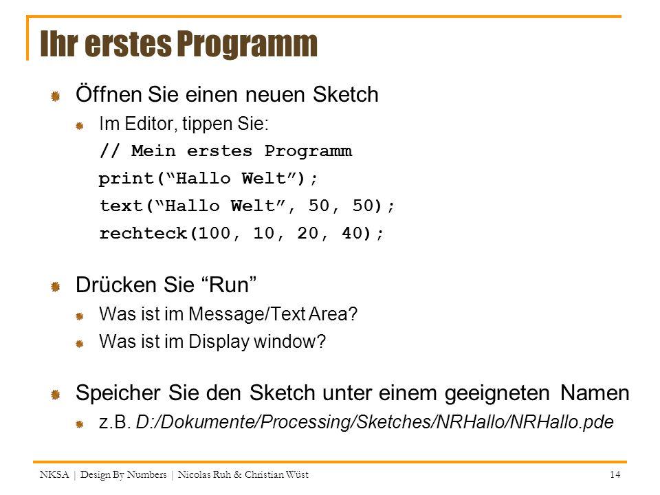 Ihr erstes Programm Öffnen Sie einen neuen Sketch Im Editor, tippen Sie: // Mein erstes Programm print(Hallo Welt); text(Hallo Welt, 50, 50); rechteck