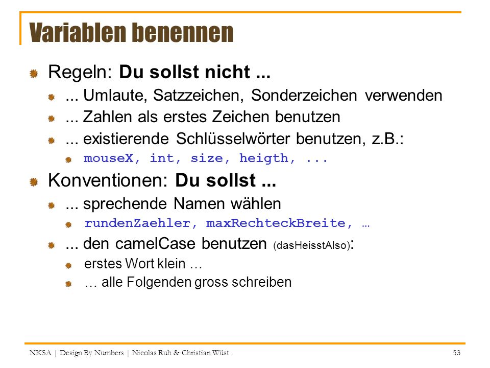 NKSA | Design By Numbers | Nicolas Ruh & Christian Wüst 53 Variablen benennen Regeln: Du sollst nicht...... Umlaute, Satzzeichen, Sonderzeichen verwen