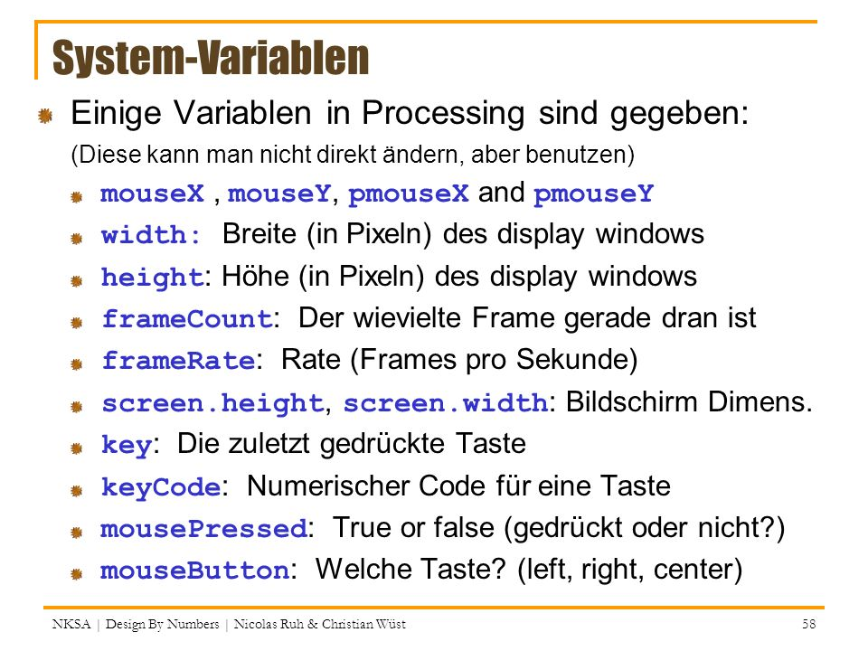 NKSA | Design By Numbers | Nicolas Ruh & Christian Wüst 58 System-Variablen Einige Variablen in Processing sind gegeben: (Diese kann man nicht direkt ändern, aber benutzen) mouseX, mouseY, pmouseX and pmouseY width: Breite (in Pixeln) des display windows height : Höhe (in Pixeln) des display windows frameCount : Der wievielte Frame gerade dran ist frameRate : Rate (Frames pro Sekunde) screen.height, screen.width : Bildschirm Dimens.