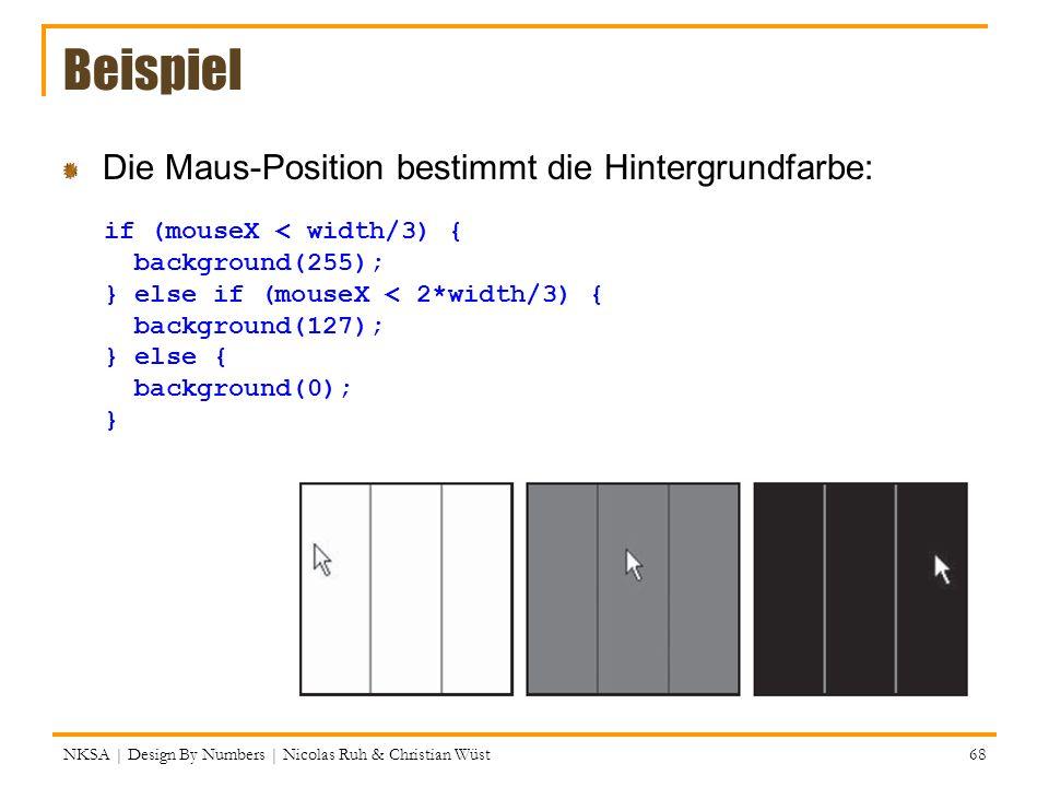 Beispiel Die Maus-Position bestimmt die Hintergrundfarbe: NKSA | Design By Numbers | Nicolas Ruh & Christian Wüst 68 if (mouseX < width/3) { backgroun