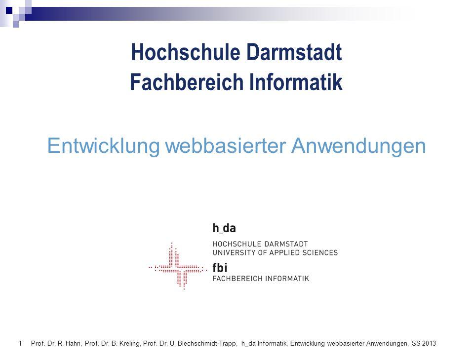 1 Hochschule Darmstadt Fachbereich Informatik Entwicklung webbasierter Anwendungen Prof. Dr. R. Hahn, Prof. Dr. B. Kreling, Prof. Dr. U. Blechschmidt-