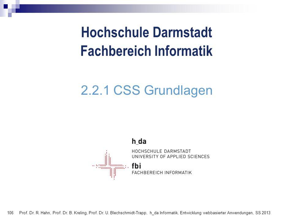106 Hochschule Darmstadt Fachbereich Informatik 2.2.1 CSS Grundlagen Prof. Dr. R. Hahn, Prof. Dr. B. Kreling, Prof. Dr. U. Blechschmidt-Trapp, h_da In
