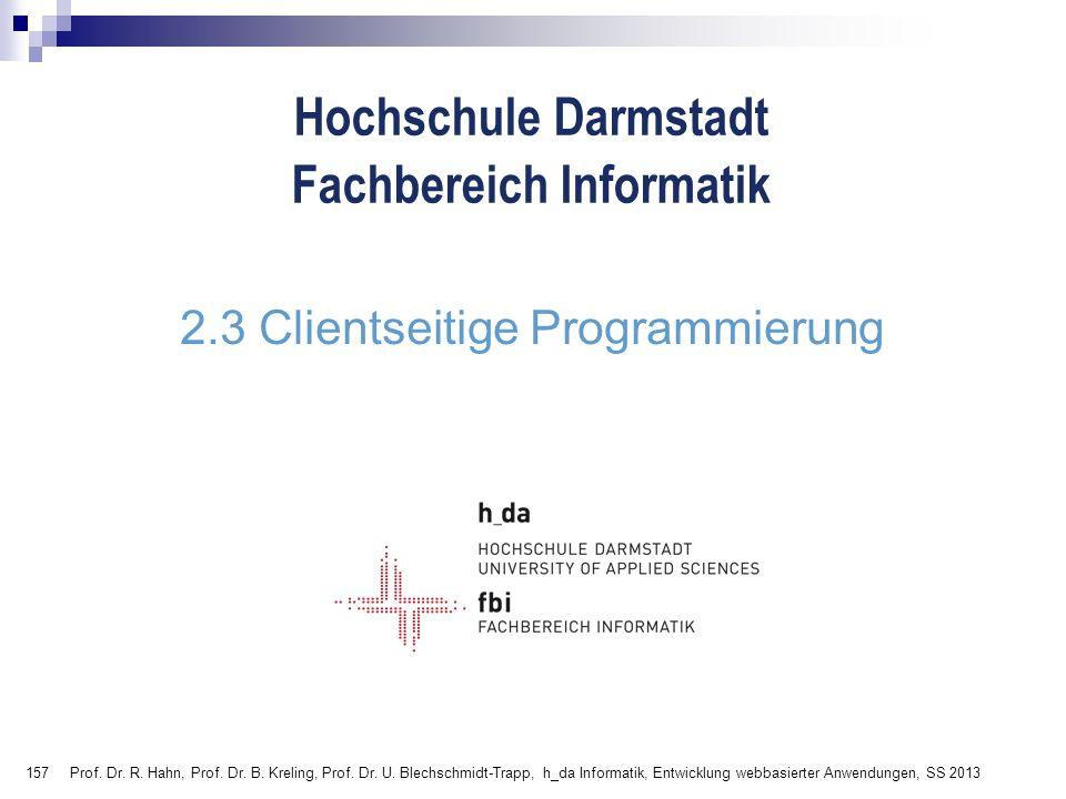 157 Hochschule Darmstadt Fachbereich Informatik 2.3 Clientseitige Programmierung Prof. Dr. R. Hahn, Prof. Dr. B. Kreling, Prof. Dr. U. Blechschmidt-Tr