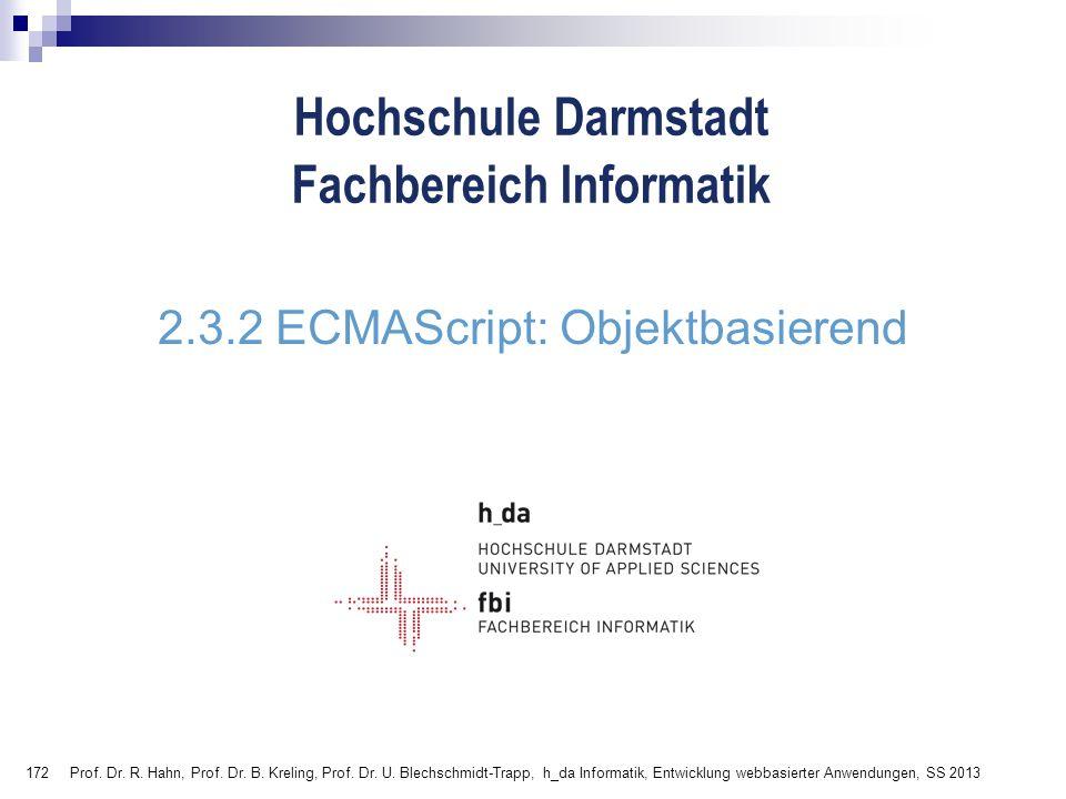 172 Hochschule Darmstadt Fachbereich Informatik 2.3.2 ECMAScript: Objektbasierend Prof. Dr. R. Hahn, Prof. Dr. B. Kreling, Prof. Dr. U. Blechschmidt-T