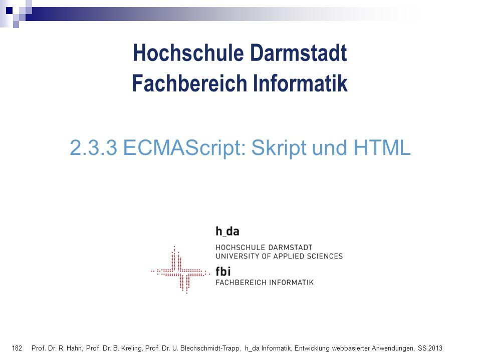 182 Hochschule Darmstadt Fachbereich Informatik 2.3.3 ECMAScript: Skript und HTML Prof. Dr. R. Hahn, Prof. Dr. B. Kreling, Prof. Dr. U. Blechschmidt-T